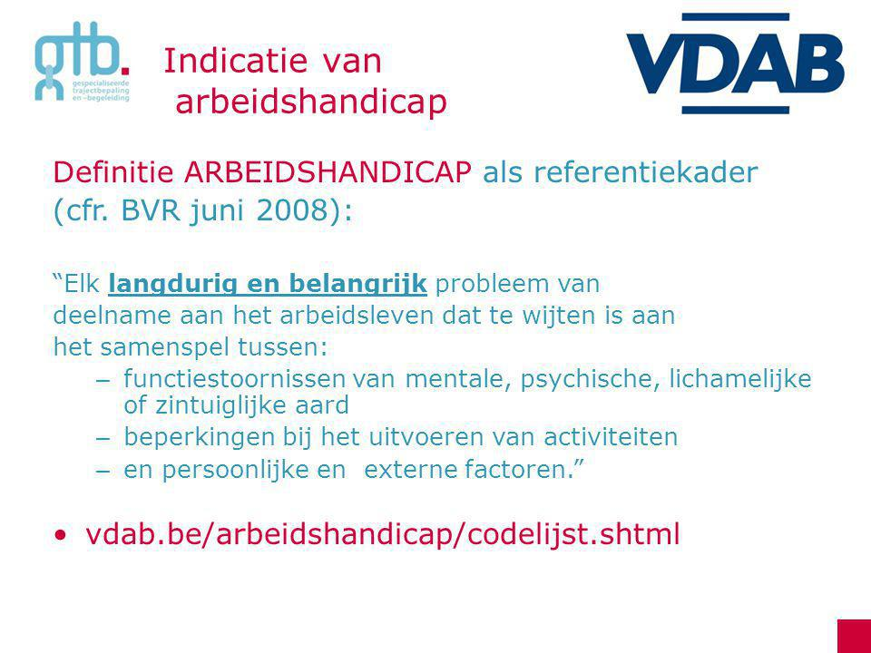 Indicatie van Arbeidshandicap Indicaties: VAPH-erkenning attest BuSO inkomensvervangende – of een integratietegemoetkoming kinderbijslag (verhoogd/bijkomend) invaliditeitsuitkering gerechtelijke of federale blijvende arbeidsongeschiktheid attest van VDAB erkende diensten of arts specialist