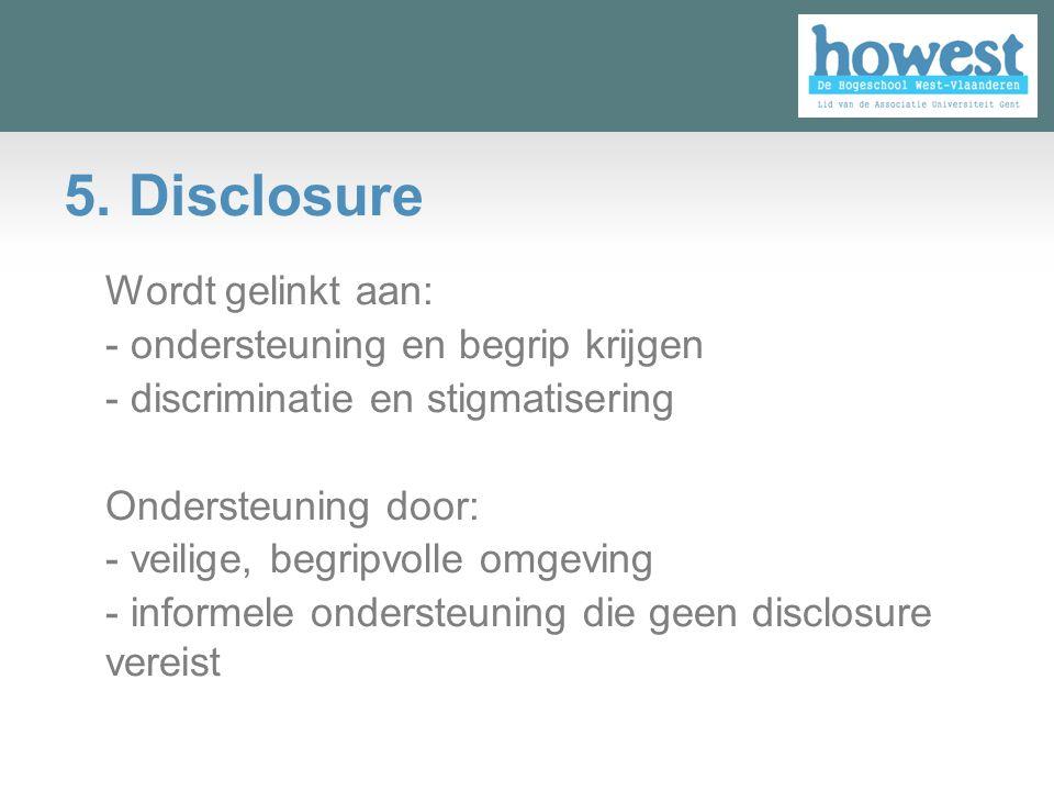 5. Disclosure Wordt gelinkt aan: - ondersteuning en begrip krijgen - discriminatie en stigmatisering Ondersteuning door: - veilige, begripvolle omgevi