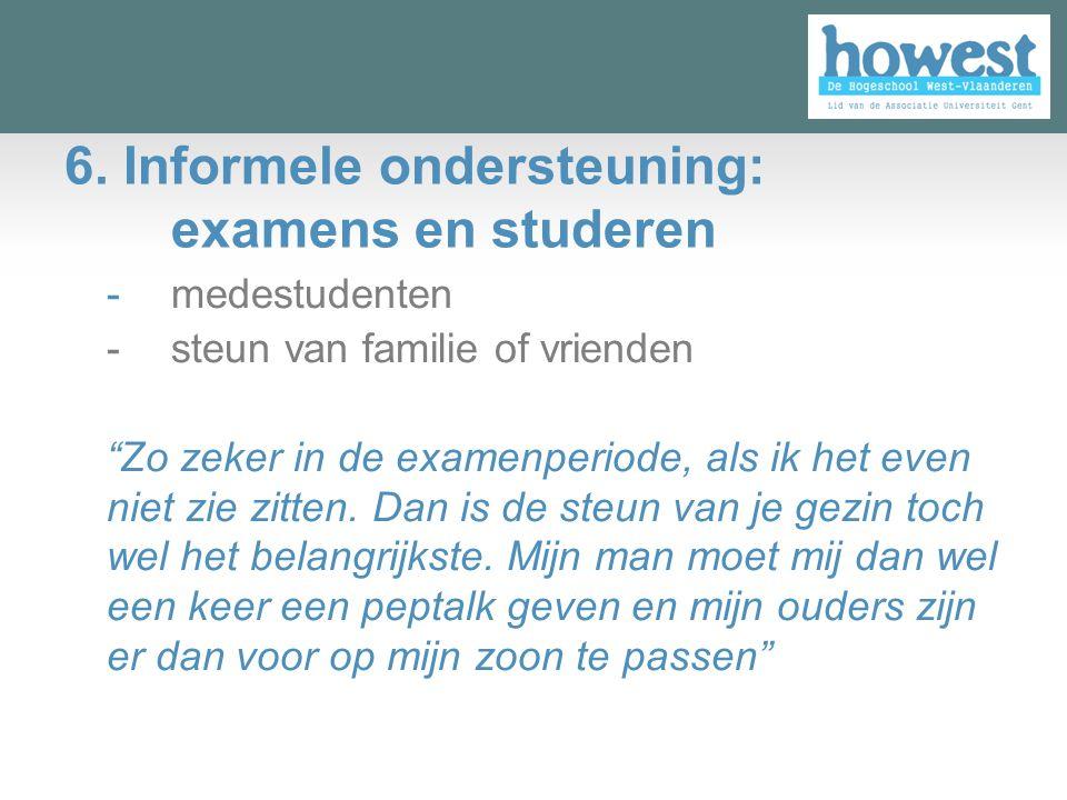 """6. Informele ondersteuning: examens en studeren -medestudenten -steun van familie of vrienden """"Zo zeker in de examenperiode, als ik het even niet zie"""