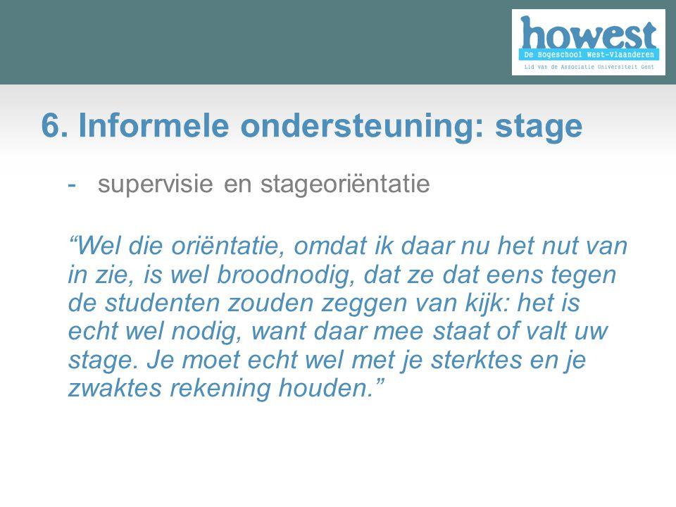 "6. Informele ondersteuning: stage - supervisie en stageoriëntatie ""Wel die oriëntatie, omdat ik daar nu het nut van in zie, is wel broodnodig, dat ze"
