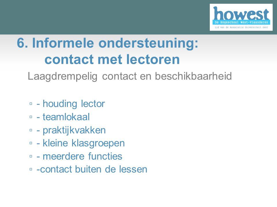 6. Informele ondersteuning: contact met lectoren Laagdrempelig contact en beschikbaarheid ▫ - houding lector ▫ - teamlokaal ▫ - praktijkvakken ▫ - kle