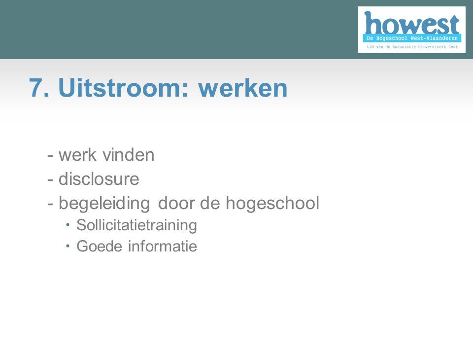 7. Uitstroom: werken - werk vinden - disclosure - begeleiding door de hogeschool  Sollicitatietraining  Goede informatie