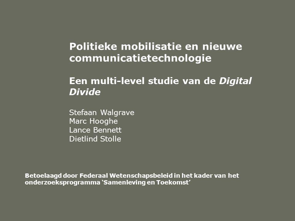 Politieke mobilisatie en nieuwe communicatietechnologie Een multi-level studie van de Digital Divide Stefaan Walgrave Marc Hooghe Lance Bennett Dietlind Stolle Betoelaagd door Federaal Wetenschapsbeleid in het kader van het onderzoeksprogramma 'Samenleving en Toekomst'