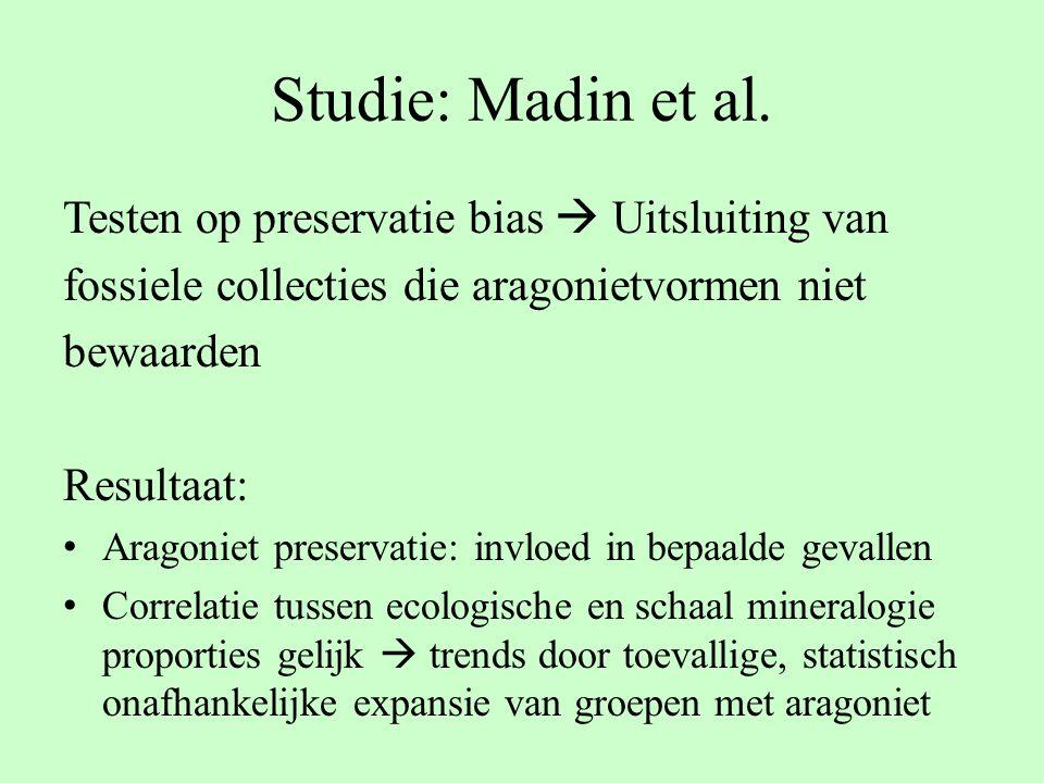 Studie: Madin et al. Testen op preservatie bias  Uitsluiting van fossiele collecties die aragonietvormen niet bewaarden Resultaat: Aragoniet preserva