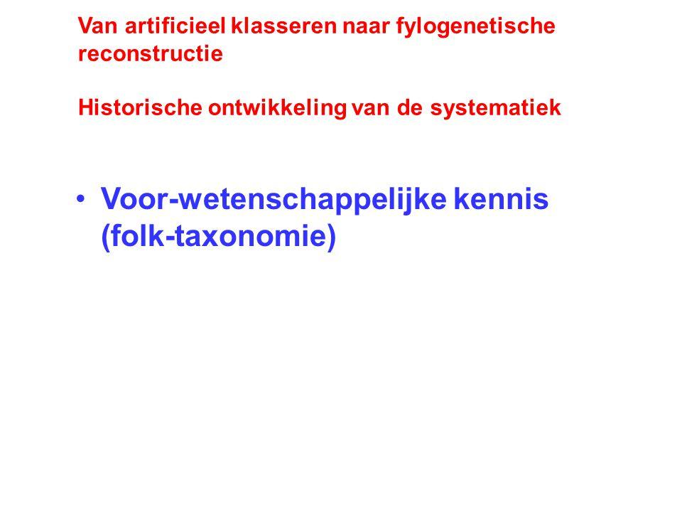 Van artificieel klasseren naar fylogenetische reconstructie Historische ontwikkeling van de systematiek Voor-wetenschappelijke kennis (folk-taxonomie)