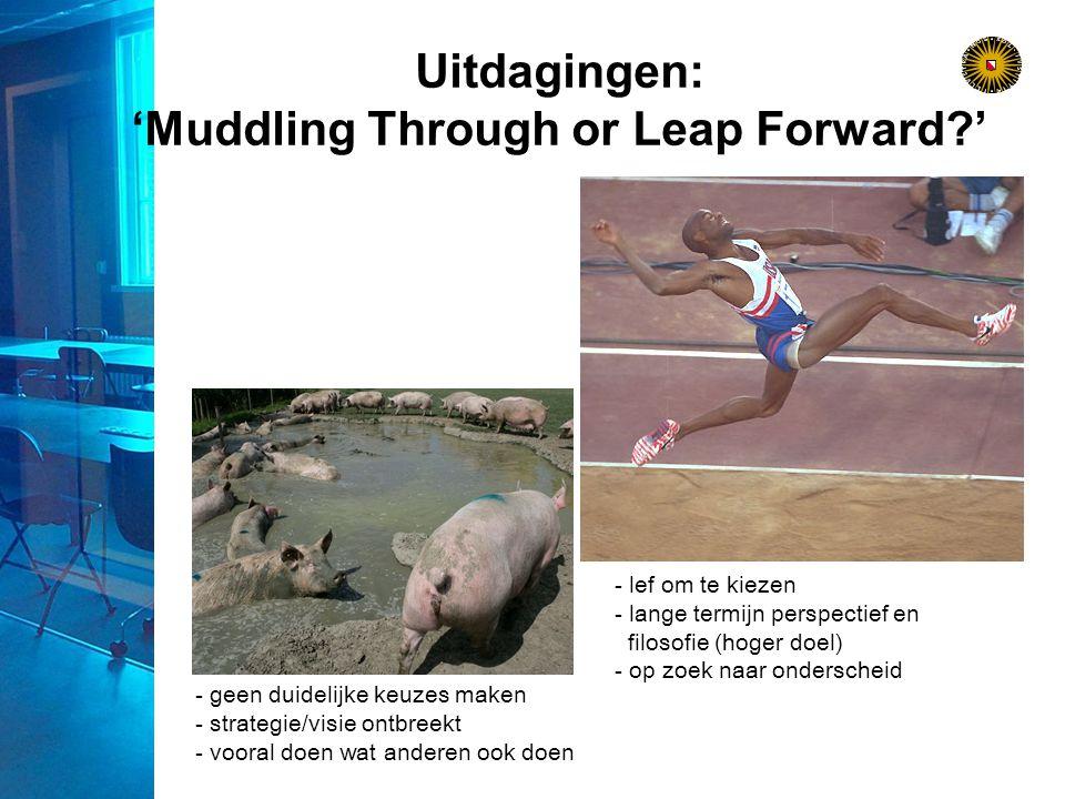 Uitdagingen: 'Muddling Through or Leap Forward ' - geen duidelijke keuzes maken - strategie/visie ontbreekt - vooral doen wat anderen ook doen - lef om te kiezen - lange termijn perspectief en filosofie (hoger doel) - op zoek naar onderscheid