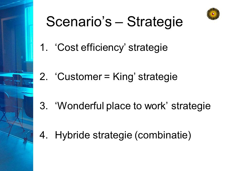 Scenario's – Strategie 1.'Cost efficiency' strategie 2.'Customer = King' strategie 3.'Wonderful place to work' strategie 4.Hybride strategie (combinatie)
