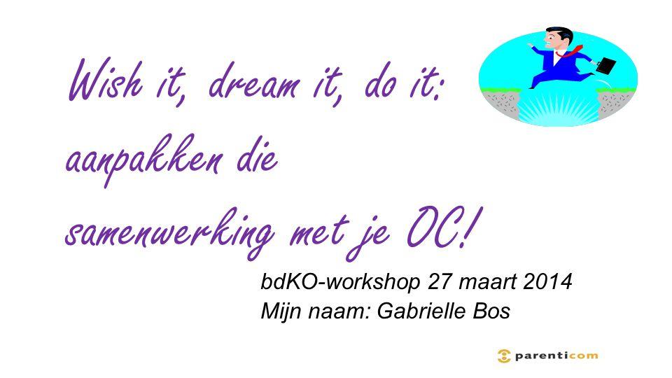 bdKO-workshop 27 maart 2014 Mijn naam: Gabrielle Bos Wish it, dream it, do it: aanpakken die samenwerking met je OC!