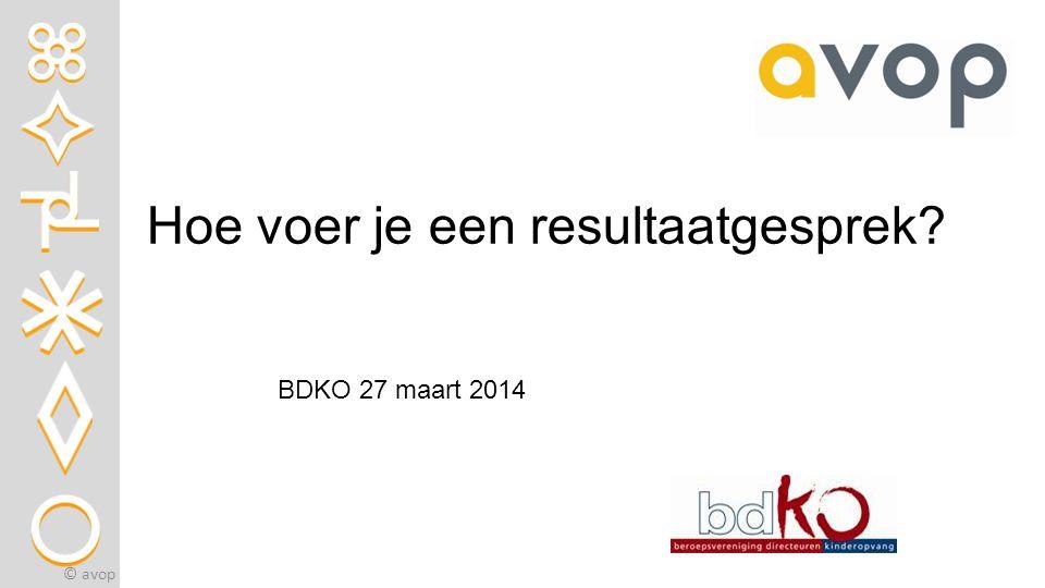 Hoe voer je een resultaatgesprek? © avop BDKO 27 maart 2014