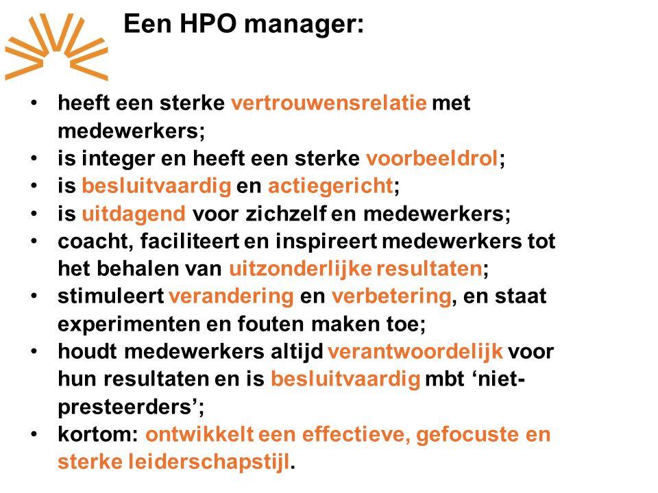 Een HPO manager: heeft een sterke vertrouwensrelatie met medewerkers; is integer en heeft een sterke voorbeeldrol; is besluitvaardig en actiegericht; is uitdagend voor zichzelf en medewerkers; coacht, faciliteert en inspireert medewerkers tot het behalen van uitzonderlijke resultaten; stimuleert verandering en verbetering, en staat experimenten en fouten maken toe; houdt medewerkers altijd verantwoordelijk voor hun resultaten en is besluitvaardig mbt 'niet- presteerders'; kortom: ontwikkelt een effectieve, gefocuste en sterke leiderschapstijl.