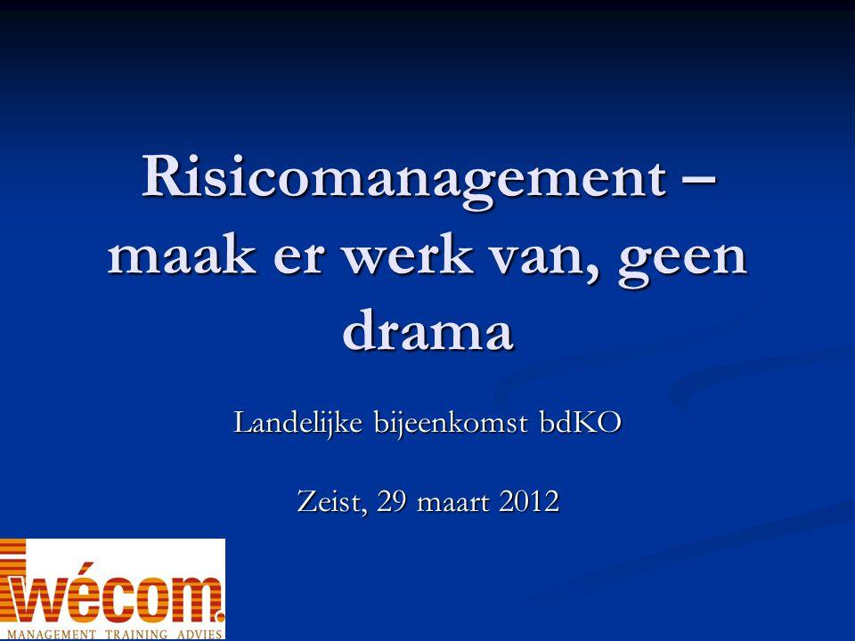 Risicomanagement – maak er werk van, geen drama Landelijke bijeenkomst bdKO Zeist, 29 maart 2012
