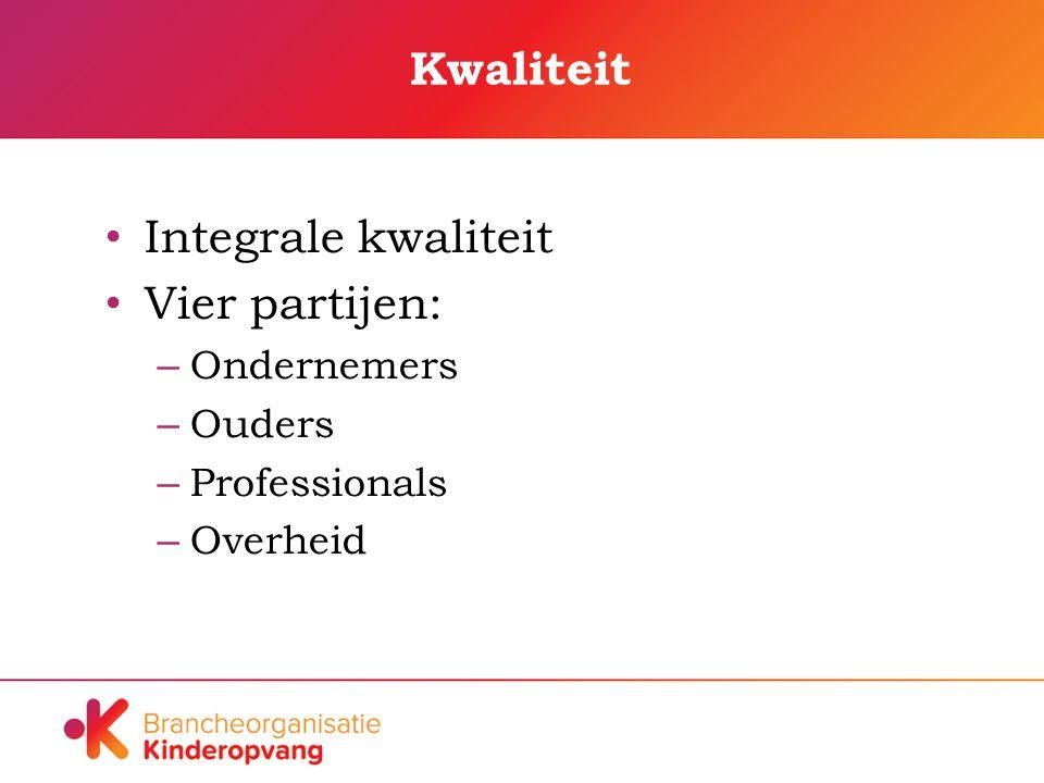 Kwaliteit Integrale kwaliteit Vier partijen: – Ondernemers – Ouders – Professionals – Overheid