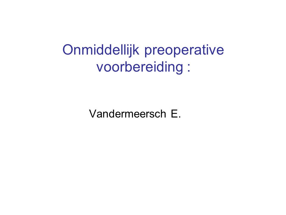 Onmiddellijk preoperative voorbereiding : Vandermeersch E.