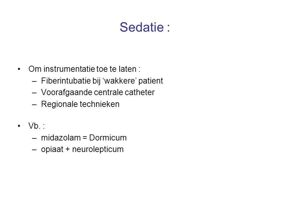 Sedatie : Om instrumentatie toe te laten : –Fiberintubatie bij 'wakkere' patient –Voorafgaande centrale catheter –Regionale technieken Vb. : –midazola