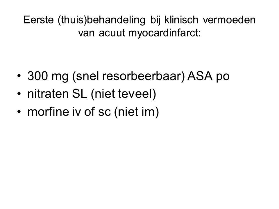 Eerste (thuis)behandeling bij klinisch vermoeden van acuut myocardinfarct: 300 mg (snel resorbeerbaar) ASA po nitraten SL (niet teveel) morfine iv of sc (niet im)
