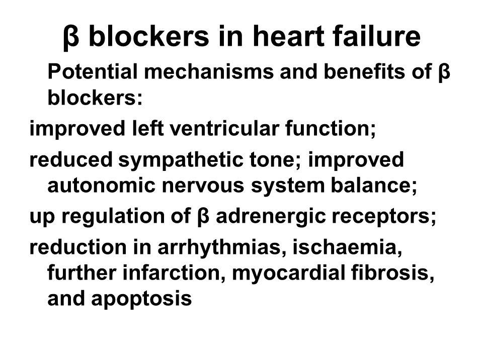 β blockers in heart failure Potential mechanisms and benefits of β blockers: improved left ventricular function; reduced sympathetic tone; improved autonomic nervous system balance; up regulation of β adrenergic receptors; reduction in arrhythmias, ischaemia, further infarction, myocardial fibrosis, and apoptosis