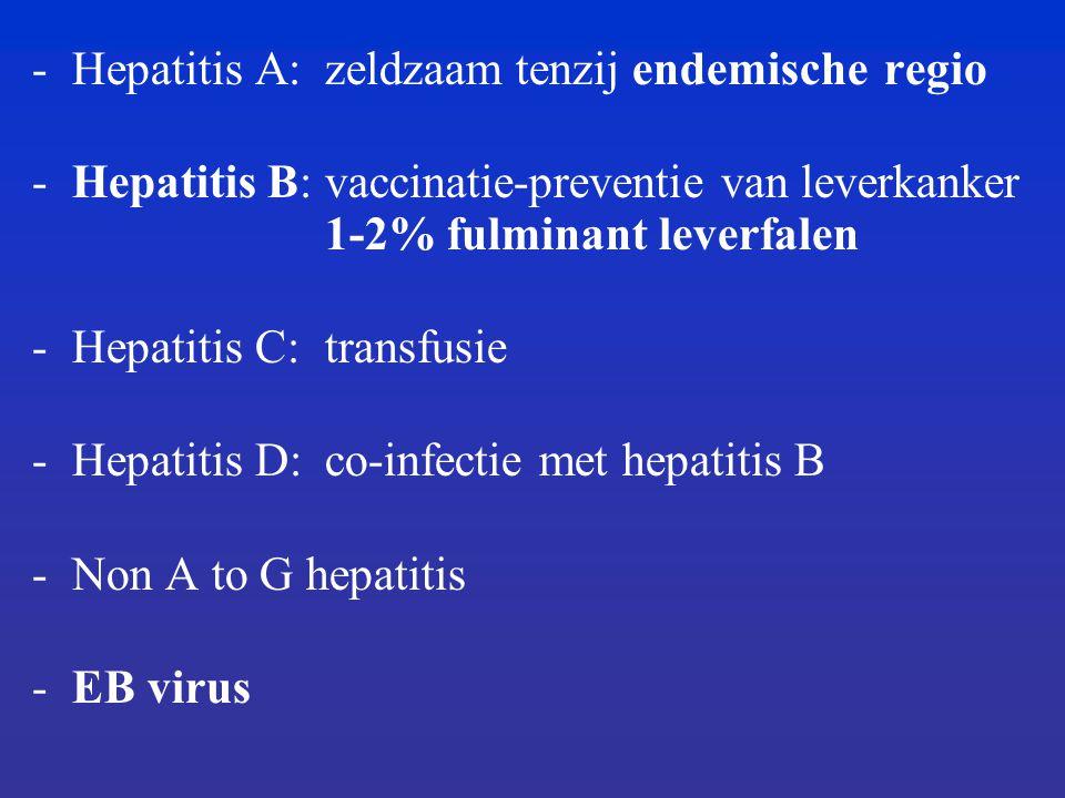 -Hepatitis A:zeldzaam tenzij endemischeregio -Hepatitis B:vaccinatie-preventie van leverkanker 1-2% fulminant leverfalen -Hepatitis C:transfusie -Hepatitis D:co-infectie met hepatitis B -Non A to G hepatitis -EB virus