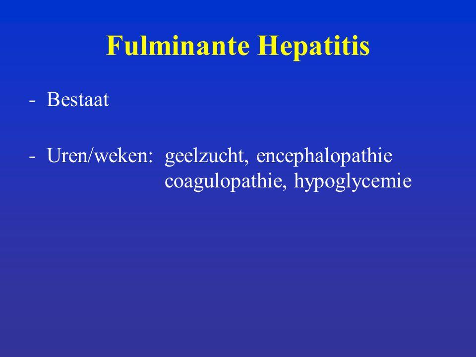 Fulminante Hepatitis -Bestaat -Uren/weken:geelzucht, encephalopathie coagulopathie, hypoglycemie