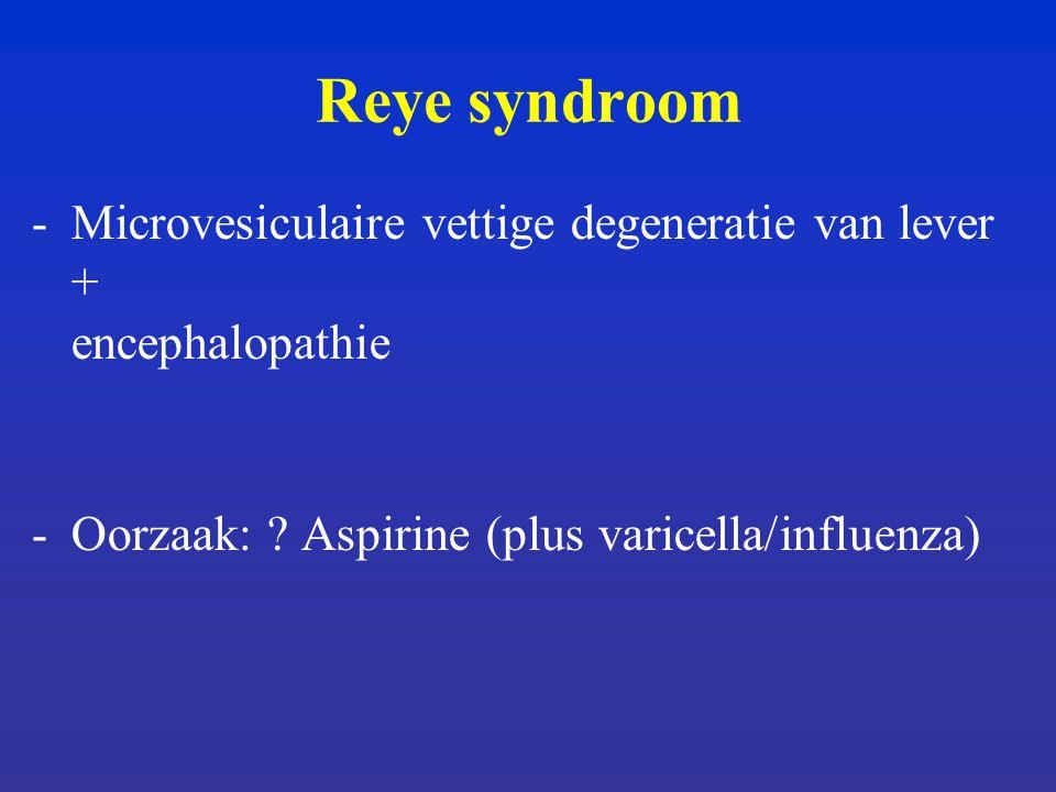 Reye syndroom -Microvesiculaire vettige degeneratie van lever + encephalopathie -Oorzaak: .