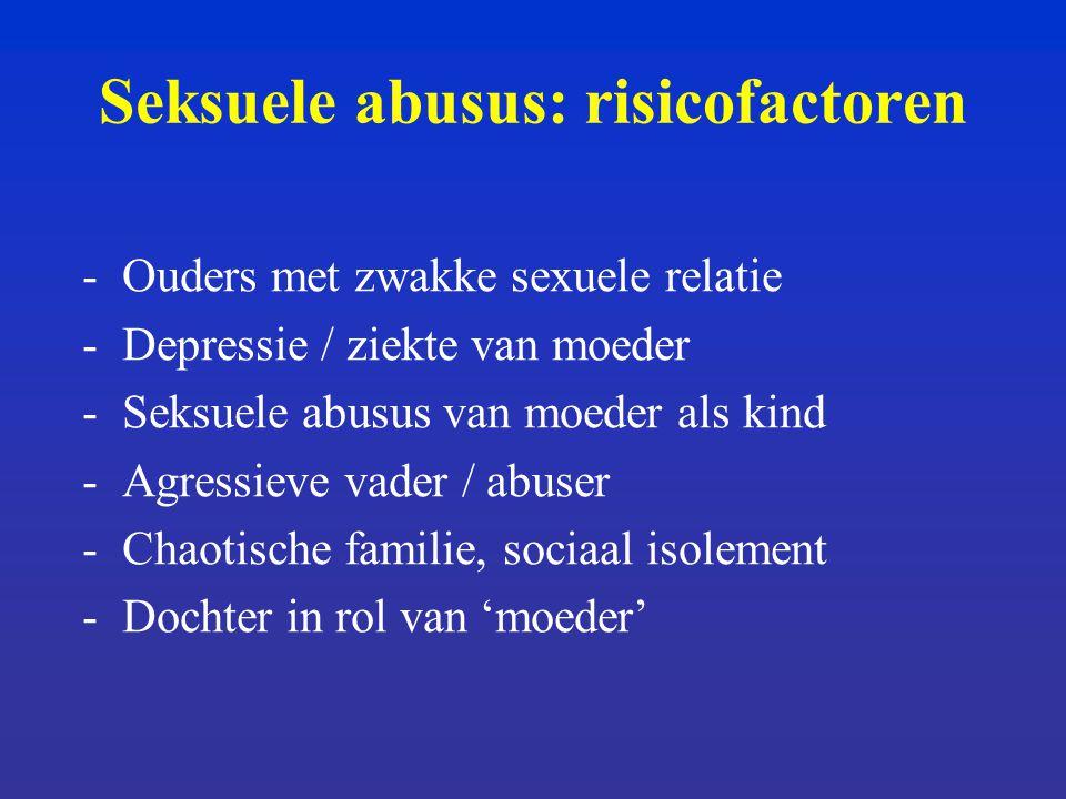 Seksuele abusus: risicofactoren -Ouders met zwakke sexuele relatie -Depressie / ziekte van moeder -Seksuele abusus van moeder als kind -Agressieve vader / abuser -Chaotische familie, sociaal isolement -Dochter in rol van 'moeder'
