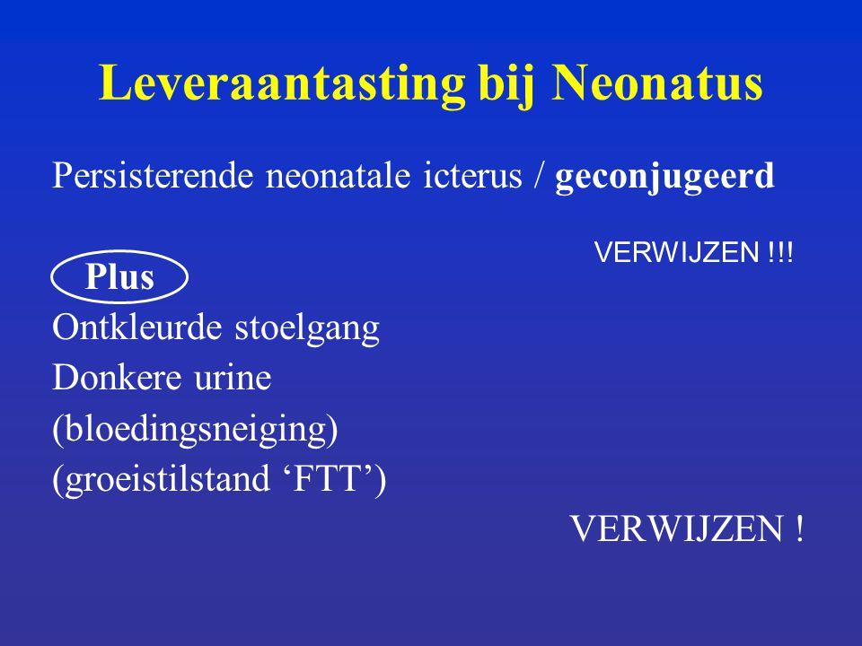 Leveraantasting bij Neonatus Persisterende neonatale icterus / geconjugeerd Plus Ontkleurde stoelgang Donkere urine (bloedingsneiging) (groeistilstand 'FTT') VERWIJZEN .
