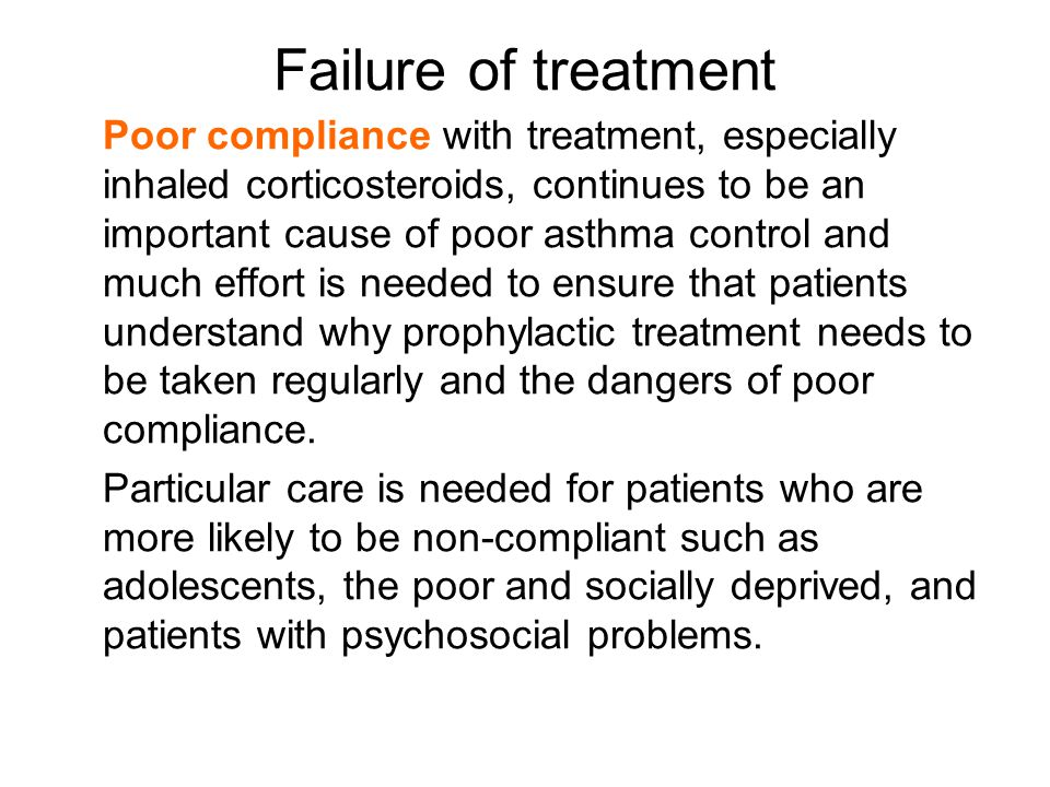 Failure of treatment Poor compliance with treatment, especially inhaled corticosteroids, continues to be an important cause of poor asthma control and