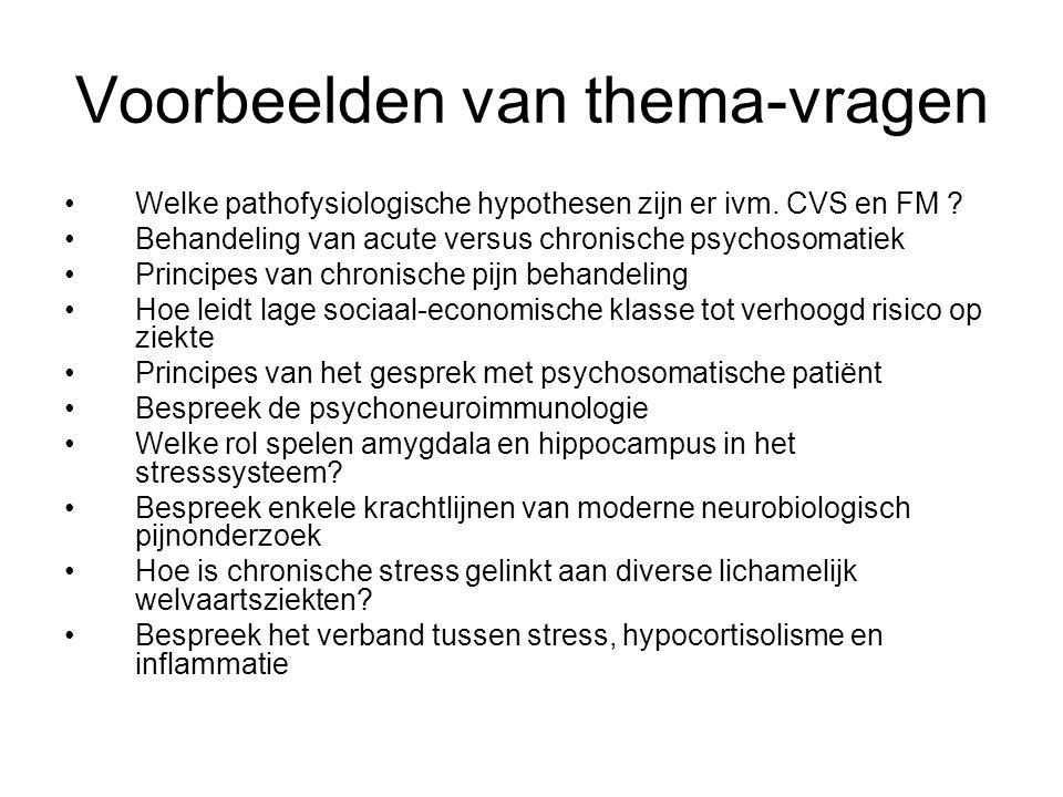 Voorbeelden van thema-vragen Welke pathofysiologische hypothesen zijn er ivm. CVS en FM ? Behandeling van acute versus chronische psychosomatiek Princ