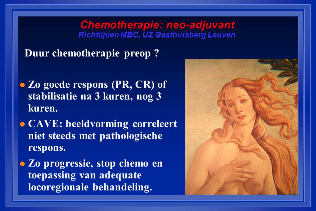 Chemotherapie: neo-adjuvant Richtlijnen MBC, UZ Gasthuisberg Leuven Duur chemotherapie preop ? l Zo goede respons (PR, CR) of stabilisatie na 3 kuren,