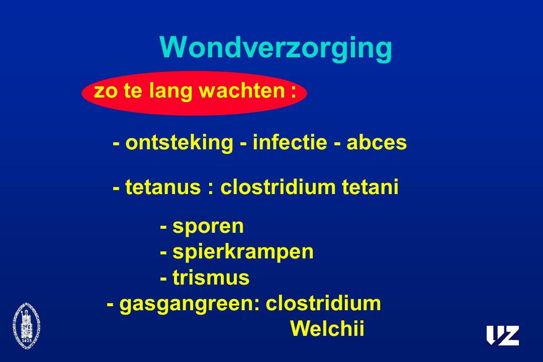 Wondverzorging zo te lang wachten : - ontsteking - infectie - abces - tetanus : clostridium tetani - sporen - spierkrampen - trismus - gasgangreen: clostridium Welchii