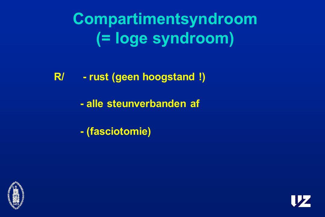 Compartimentsyndroom (= loge syndroom) R/ - rust (geen hoogstand !) - alle steunverbanden af - (fasciotomie)
