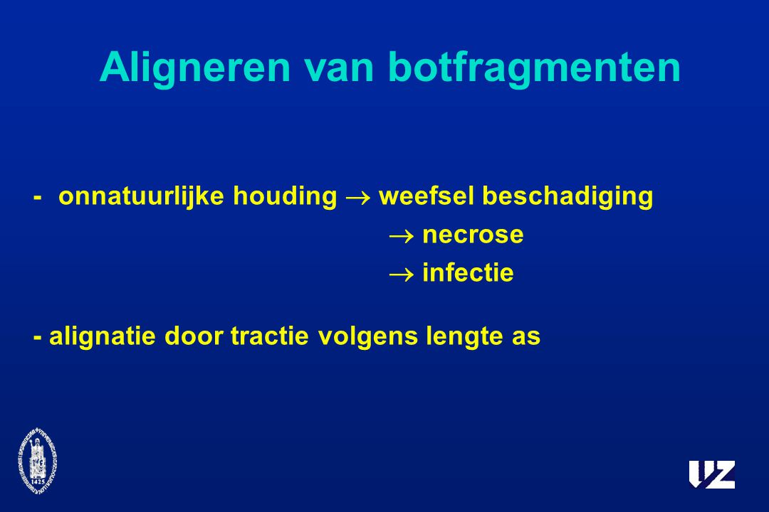 Aligneren van botfragmenten -onnatuurlijke houding  weefsel beschadiging  necrose  infectie - alignatie door tractie volgens lengte as