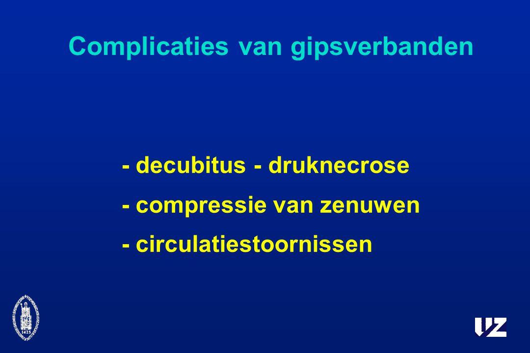 Complicaties van gipsverbanden - decubitus - druknecrose - compressie van zenuwen - circulatiestoornissen