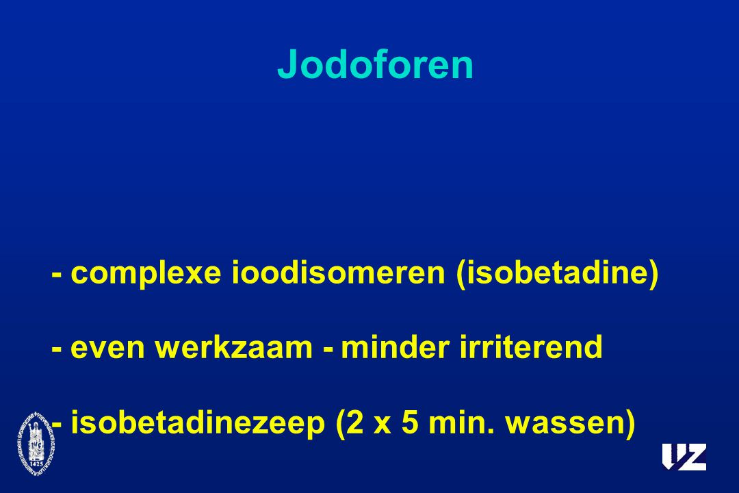 Jodoforen - complexe ioodisomeren (isobetadine) - even werkzaam - minder irriterend - isobetadinezeep (2 x 5 min.
