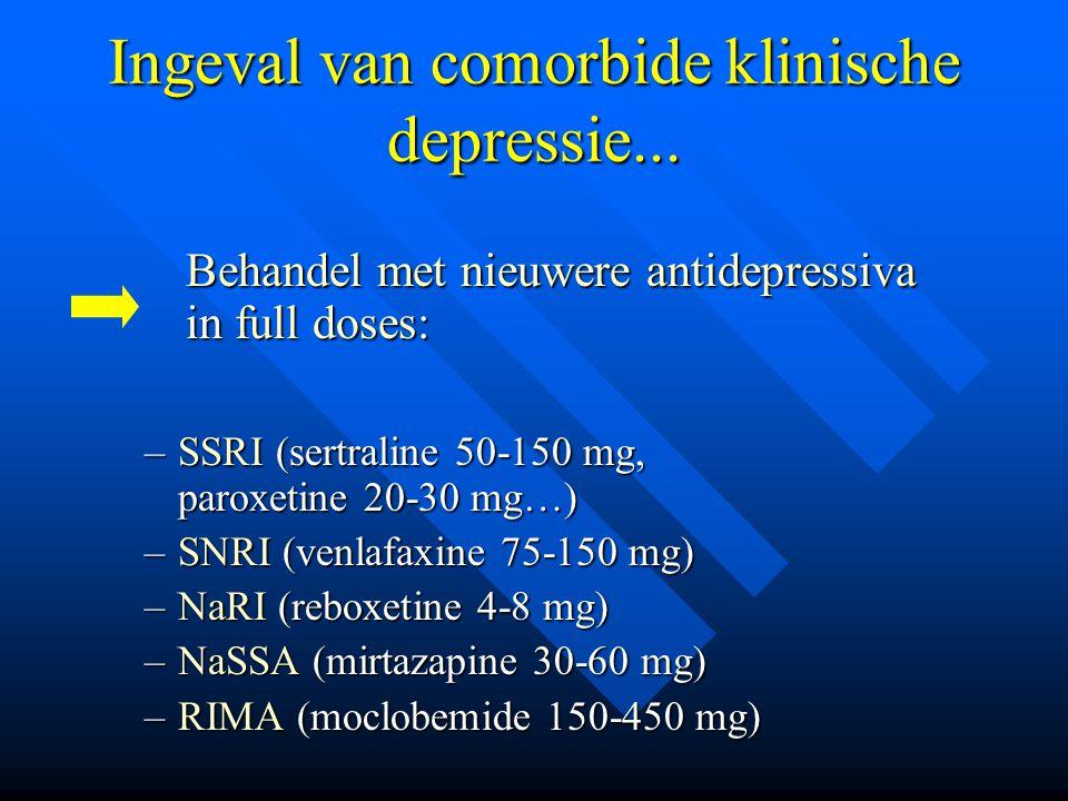 Ingeval van comorbide klinische depressie... Behandel met nieuwere antidepressiva Behandel met nieuwere antidepressiva in full doses: in full doses: –