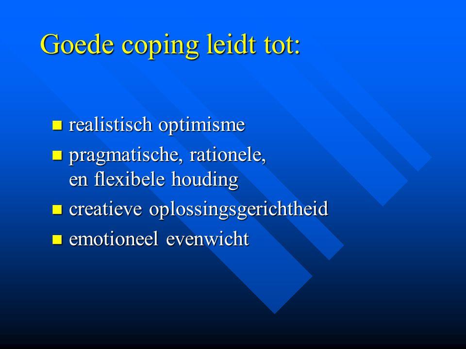 Goede coping leidt tot: realistisch optimisme realistisch optimisme pragmatische, rationele, en flexibele houding pragmatische, rationele, en flexibel