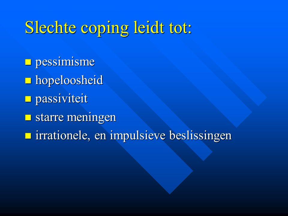 Slechte coping leidt tot: pessimisme pessimisme hopeloosheid hopeloosheid passiviteit passiviteit starre meningen starre meningen irrationele, en impu