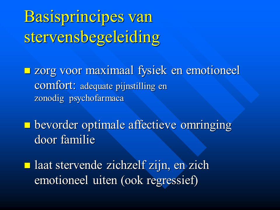 Basisprincipes van stervensbegeleiding zorg voor maximaal fysiek en emotioneel comfort: adequate pijnstilling en zonodig psychofarmaca zorg voor maxim