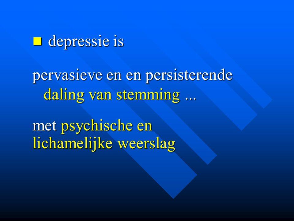 depressie is depressie is pervasieve en en persisterende daling van stemming... met psychische en lichamelijke weerslag