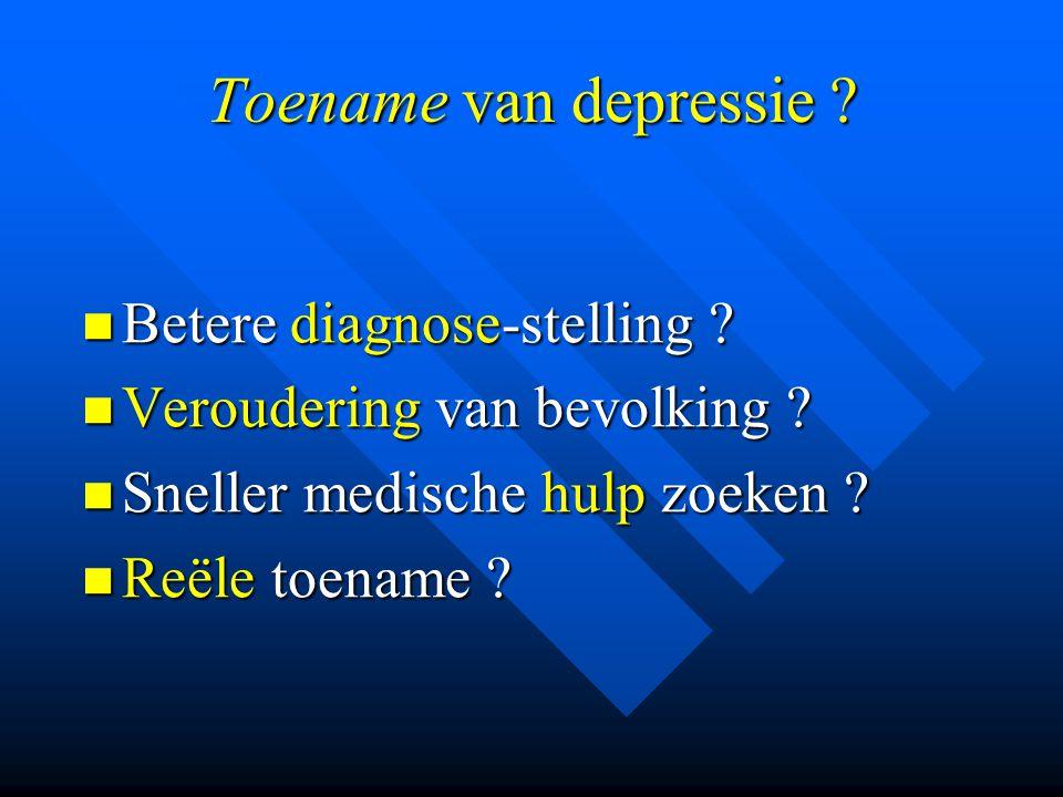 Toename van depressie ? Betere diagnose-stelling ? Betere diagnose-stelling ? Veroudering van bevolking ? Veroudering van bevolking ? Sneller medische
