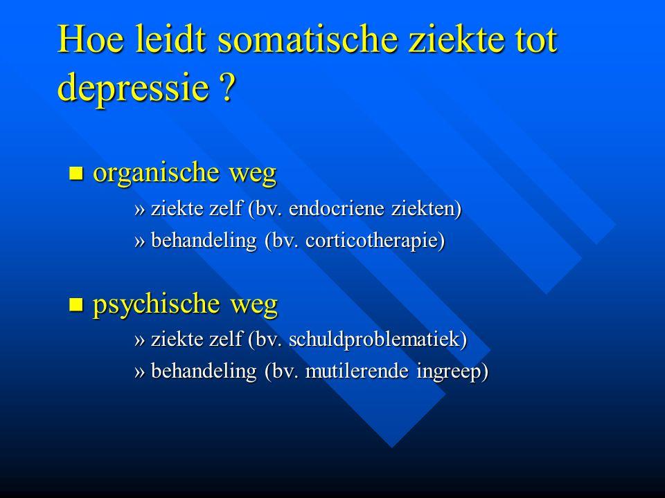 Hoe leidt somatische ziekte tot depressie ? organische weg organische weg »ziekte zelf (bv. endocriene ziekten) »behandeling (bv. corticotherapie) psy