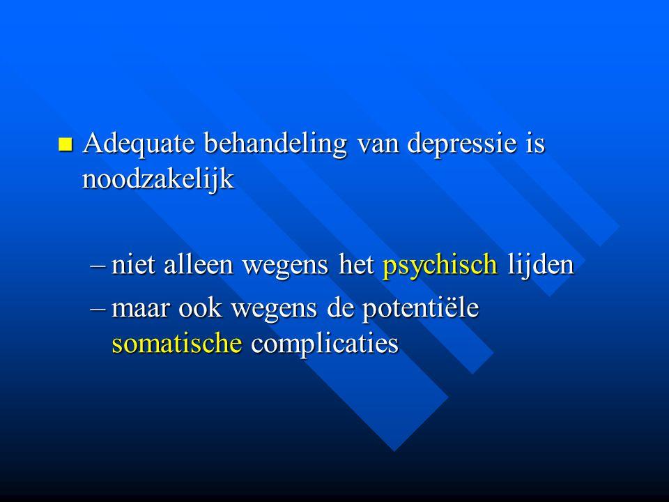 Adequate behandeling van depressie is noodzakelijk Adequate behandeling van depressie is noodzakelijk –niet alleen wegens het psychisch lijden –maar o