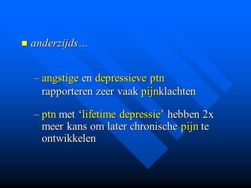 anderzijds… anderzijds… –angstige en depressieve ptn rapporteren zeer vaak pijnklachten –ptn met 'lifetime depressie' hebben 2x meer kans om later chr