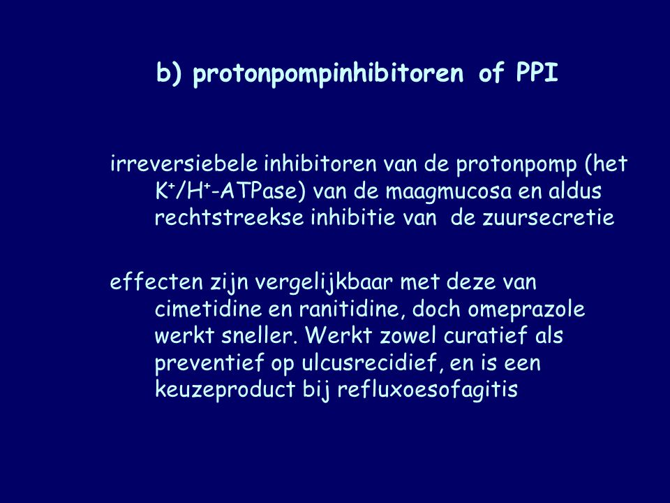 b) protonpompinhibitoren of PPI irreversiebele inhibitoren van de protonpomp (het K + /H + ‑ ATPase) van de maagmucosa en aldus rechtstreekse inhibiti