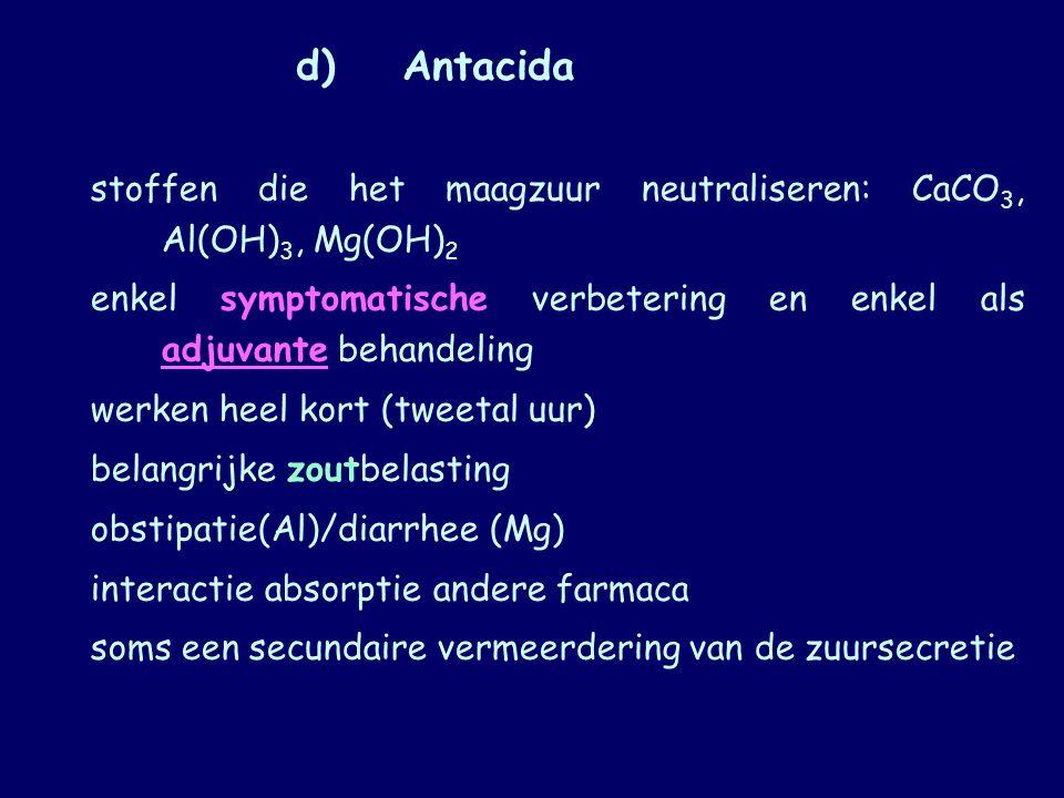 d)Antacida stoffen die het maagzuur neutraliseren: CaCO 3, Al(OH) 3, Mg(OH) 2 enkel symptomatische verbetering en enkel als adjuvante behandeling werk