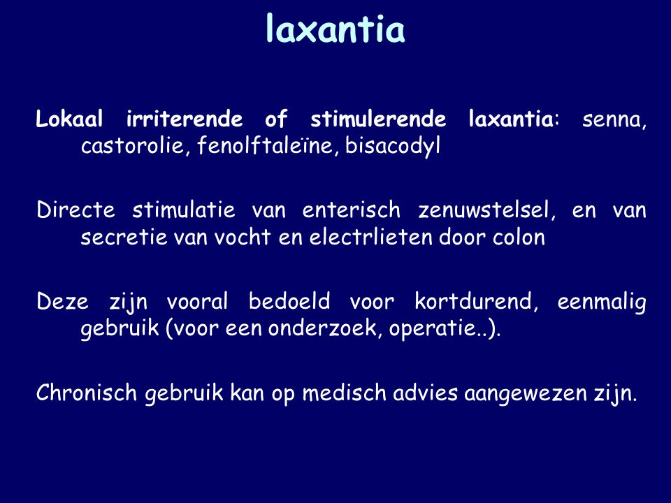 laxantia Lokaal irriterende of stimulerende laxantia: senna, castorolie, fenolftaleïne, bisacodyl Directe stimulatie van enterisch zenuwstelsel, en va