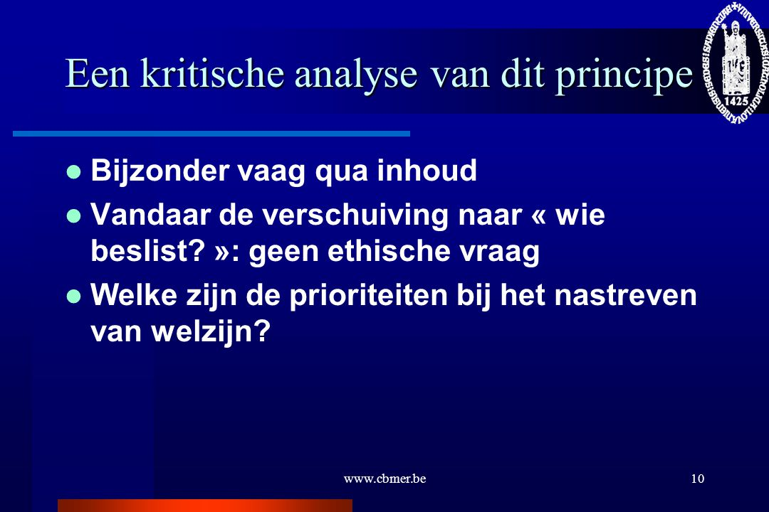 www.cbmer.be10 Een kritische analyse van dit principe Bijzonder vaag qua inhoud Vandaar de verschuiving naar « wie beslist? »: geen ethische vraag Wel