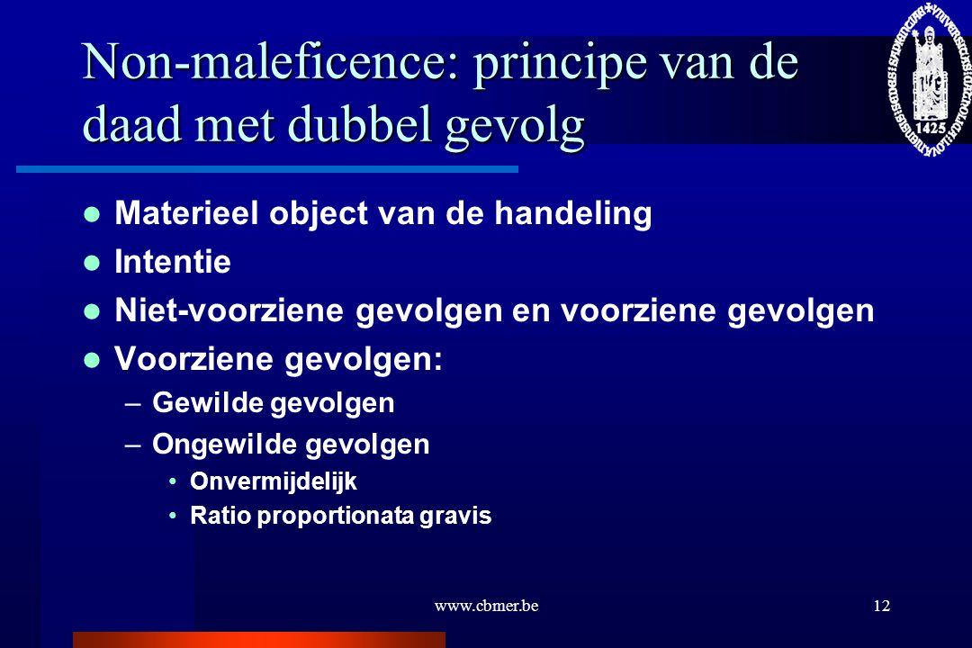 www.cbmer.be12 Non-maleficence: principe van de daad met dubbel gevolg Materieel object van de handeling Intentie Niet-voorziene gevolgen en voorziene