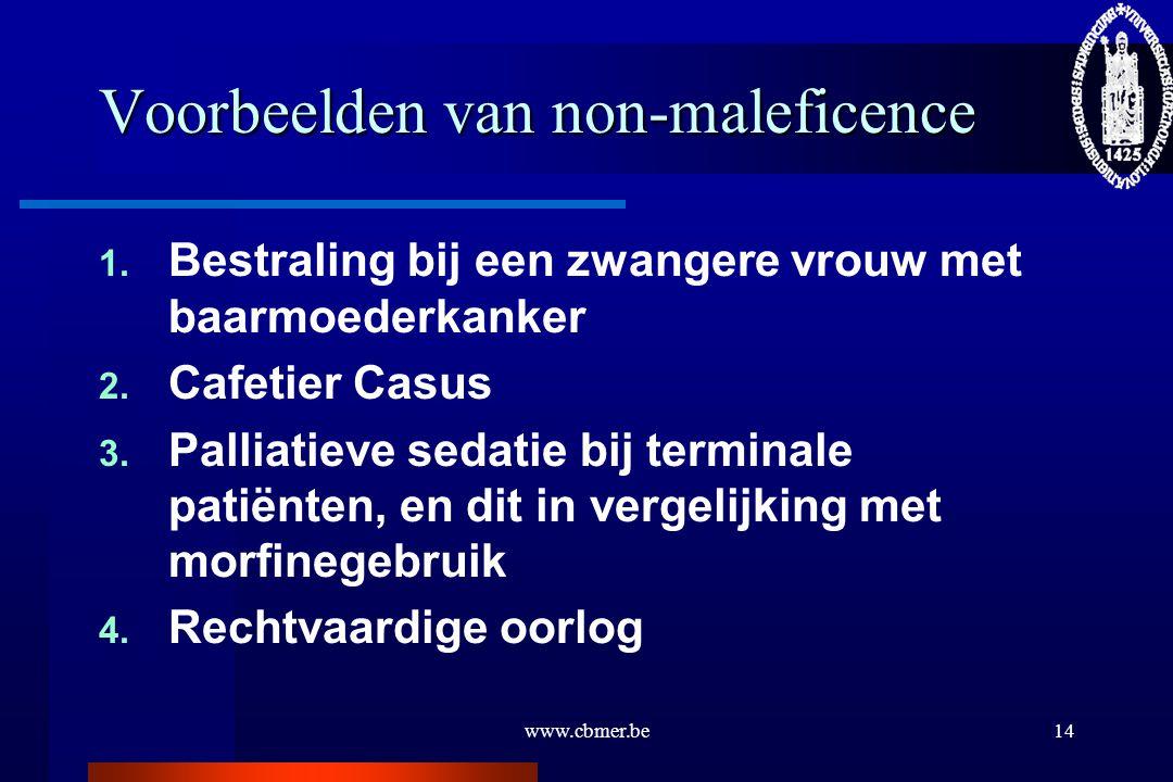 www.cbmer.be14 Voorbeelden van non-maleficence 1. Bestraling bij een zwangere vrouw met baarmoederkanker 2. Cafetier Casus 3. Palliatieve sedatie bij