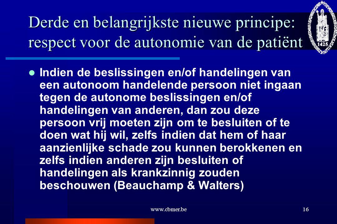 www.cbmer.be16 Derde en belangrijkste nieuwe principe: respect voor de autonomie van de patiënt Indien de beslissingen en/of handelingen van een auton