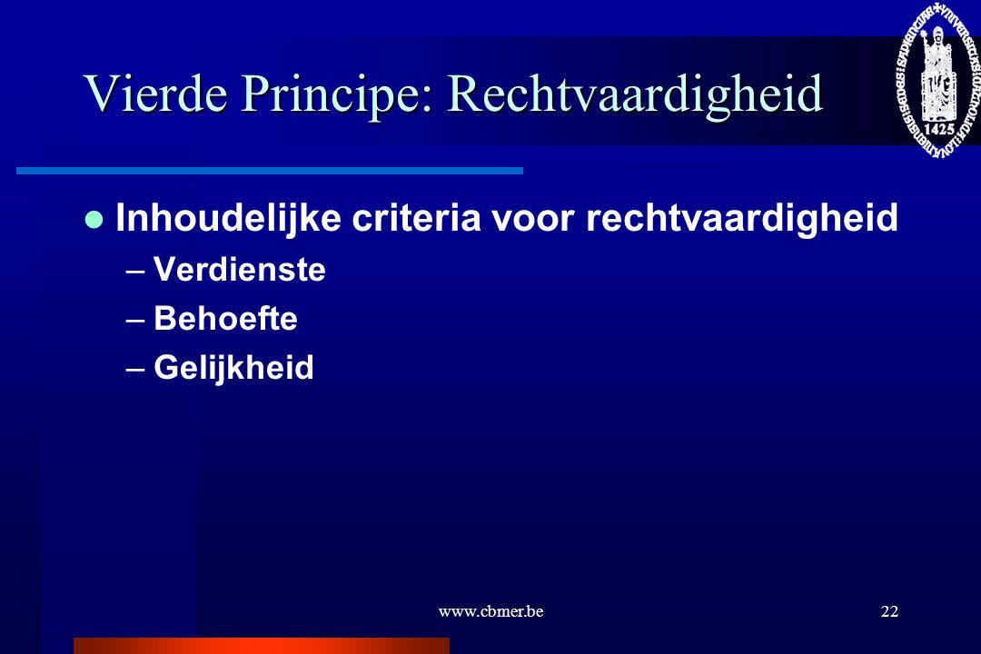 www.cbmer.be22 Vierde Principe: Rechtvaardigheid Inhoudelijke criteria voor rechtvaardigheid –Verdienste –Behoefte –Gelijkheid